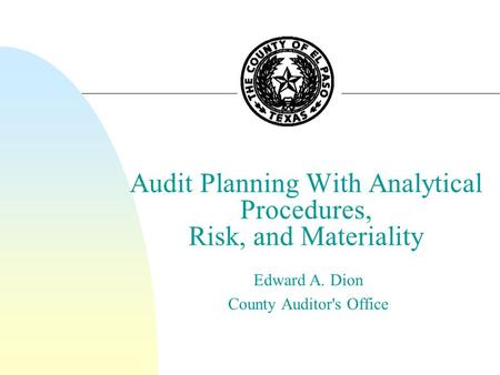 Audit Planning With Analytical Procedures, Risk, and Materiality Edward A. Dion County Auditor's Office.