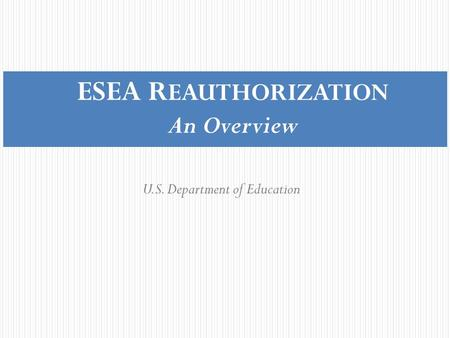 ESEA R EAUTHORIZATION An Overview U.S. Department of Education.