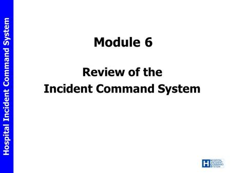 Hospital Incident Command System Module 6 Review of the Incident Command System.