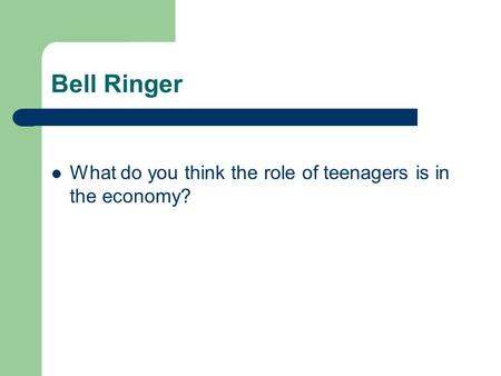 Bell Ringer What do you think the role of teenagers is in the economy?
