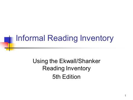 1 Informal Reading Inventory Using the Ekwall/Shanker Reading Inventory 5th Edition.