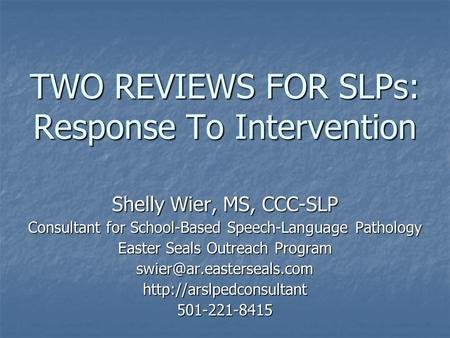TWO REVIEWS FOR SLPs: Response To Intervention Shelly Wier, MS, CCC-SLP Consultant for School-Based Speech-Language Pathology Easter Seals Outreach Program.