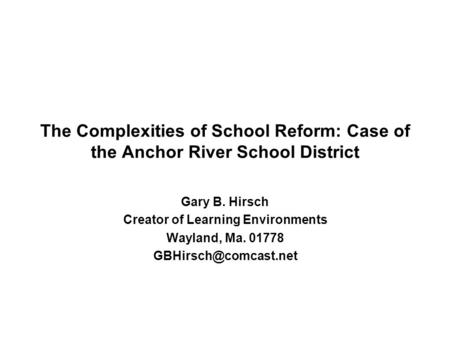 The Complexities of School Reform: Case of the Anchor River School District Gary B. Hirsch Creator of Learning Environments Wayland, Ma. 01778