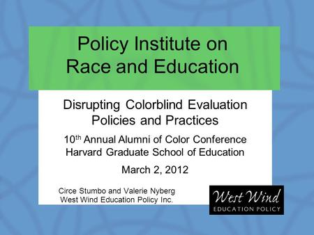 Policy Institute on Race and Education Circe Stumbo and Valerie Nyberg West Wind Education Policy Inc. Disrupting Colorblind Evaluation Policies and Practices.