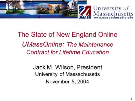 1 The State of New England Online UMassOnline: The Maintenance Contract for Lifetime Education Jack M. Wilson, President University of Massachusetts November.