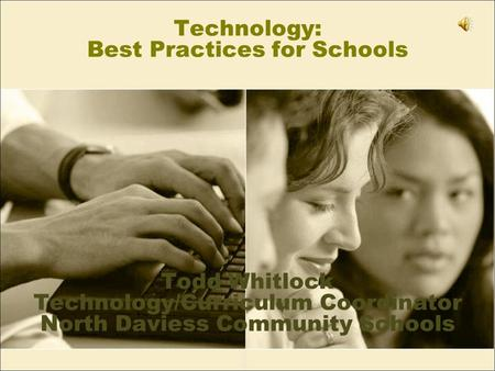 Technology: Best Practices for Schools Todd Whitlock Technology/Curriculum Coordinator North Daviess Community Schools.
