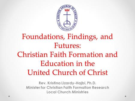 Foundations, Findings, and Futures: Christian Faith Formation and Education in the United Church of Christ Rev. Kristina Lizardy-Hajbi, Ph.D. Minister.