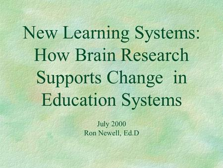 New Learning Systems: How Brain Research Supports Change in Education Systems July 2000 Ron Newell, Ed.D.