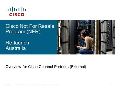 © 2007 Cisco Systems, Inc. All rights reserved.Cisco Channel Partner ConfidentialC97-440229-00 1 Cisco Not For Resale Program (NFR) Re-launch Australia.