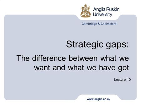 Strategic gaps: The difference between what we want and what we have got Lecture 10.