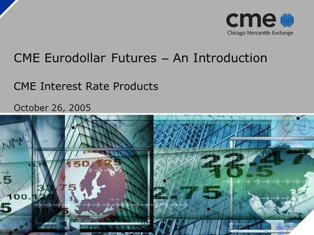 CME Eurodollar Futures – An Introduction CME Interest Rate Products October 26, 2005.