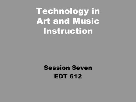 Technology in Art and Music Instruction Session Seven EDT 612.