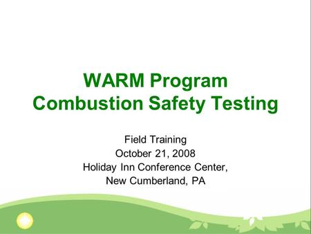 WARM Program Combustion Safety Testing Field Training October 21, 2008 Holiday Inn Conference Center, New Cumberland, PA.