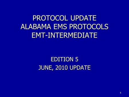 PROTOCOL UPDATE ALABAMA EMS PROTOCOLS EMT-INTERMEDIATE EDITION 5 JUNE, 2010 UPDATE 1.