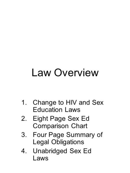 Law Overview 1.Change to HIV and Sex Education Laws 2.Eight Page Sex Ed Comparison Chart 3.Four Page Summary of Legal Obligations 4.Unabridged Sex Ed Laws.