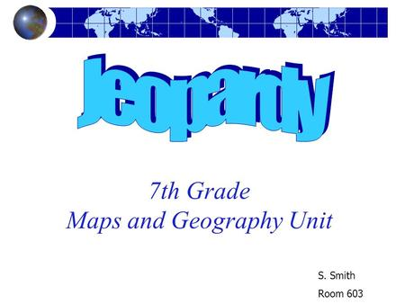 7th Grade Maps and Geography Unit S. Smith Room 603.