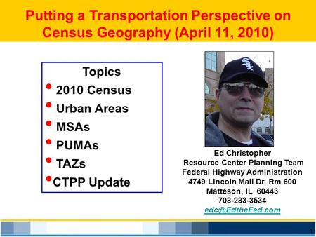 1 Putting a Transportation Perspective on Census Geography (April 11, 2010) Ed Christopher Resource Center Planning Team Federal Highway Administration.