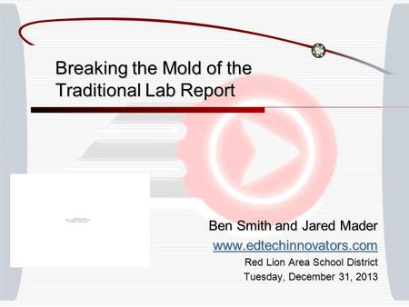 Breaking the Mold of the Traditional Lab Report Ben Smith and Jared Mader www.edtechinnovators.com Red Lion Area School District Tuesday, December 31,