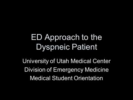 ED Approach to the Dyspneic Patient University of Utah Medical Center Division of Emergency Medicine Medical Student Orientation.