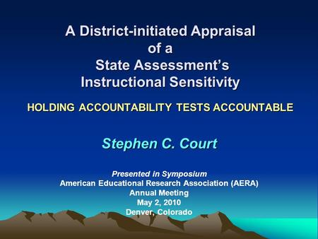 A District-initiated Appraisal of a State Assessments Instructional Sensitivity HOLDING ACCOUNTABILITY TESTS ACCOUNTABLE Stephen C. Court Presented in.