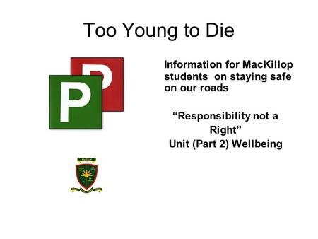 Too Young to Die Information for MacKillop students on staying safe on our roads Responsibility not a Right Unit (Part 2) Wellbeing.