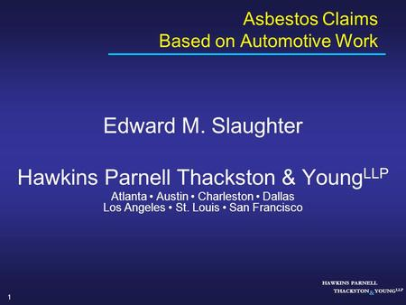 1 HAWKINS PARNELL THACKSTON & YOUNG LLP Asbestos Claims Based on Automotive Work Edward M. Slaughter Hawkins Parnell Thackston & Young LLP Atlanta Austin.