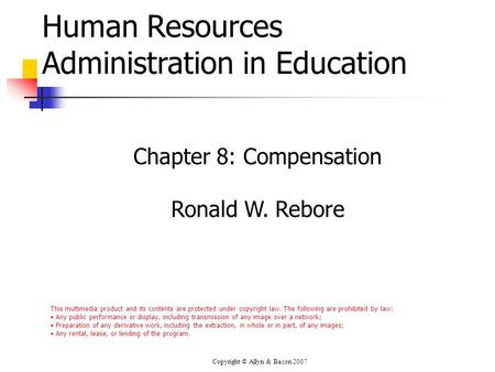 Copyright © Allyn & Bacon 2007 Human Resources Administration in Education Chapter 8: Compensation Ronald W. Rebore This multimedia product and its contents.