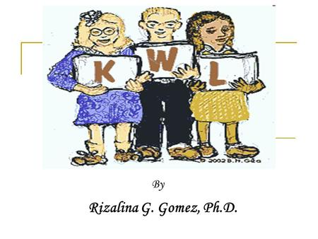 By Rizalina G. Gomez, Ph.D.. What Is K-W-L?. K-W-L is the creation of Donna Ogle and is a 3-column chart that helps capture the Before, During, and After.