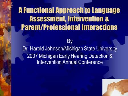 1 A Functional Approach to Language Assessment, Intervention & Parent/Professional Interactions By Dr. Harold Johnson/Michigan State University 2007 Michigan.