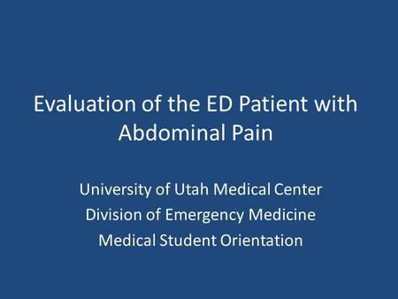 Evaluation of the ED Patient with Abdominal Pain University of Utah Medical Center Division of Emergency Medicine Medical Student Orientation.