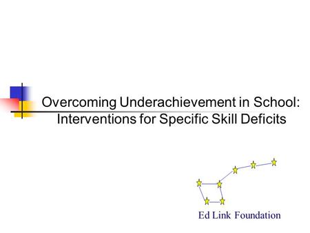 Overcoming Underachievement in School: Interventions for Specific Skill Deficits Ed Link Foundation.