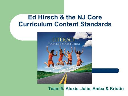 Ed Hirsch & the NJ Core Curriculum Content Standards Team 5: Alexis, Julie, Amba & Kristin.