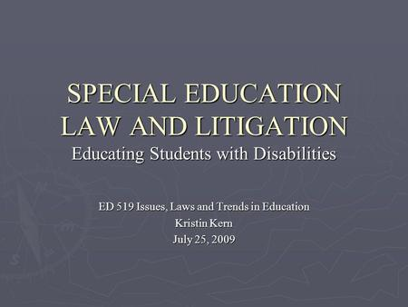 SPECIAL EDUCATION LAW AND LITIGATION Educating Students with Disabilities ED 519 Issues, Laws and Trends in Education Kristin Kern July 25, 2009.
