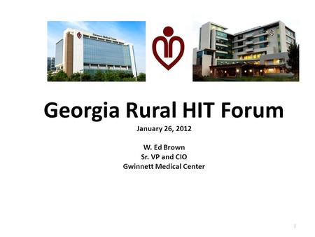 Georgia Rural HIT Forum January 26, 2012 W. Ed Brown Sr. VP and CIO Gwinnett Medical Center 1.