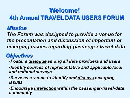 Welcome! 4th Annual TRAVEL DATA USERS FORUM 4th Annual TRAVEL DATA USERS FORUM Foster a dialogue among all data providers and users Identify sources of.