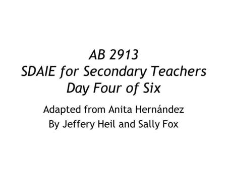 AB 2913 SDAIE for Secondary Teachers Day Four of Six Adapted from Anita Hernández By Jeffery Heil and Sally Fox.