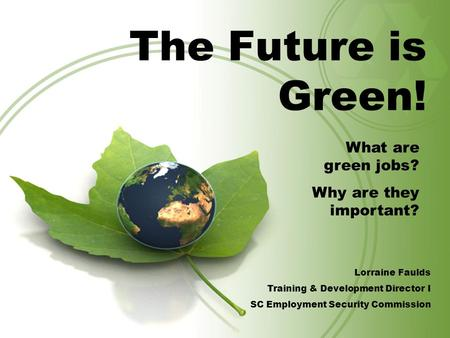 The Future is Green! What are green jobs? Why are they important? Lorraine Faulds Training & Development Director I SC Employment Security Commission.