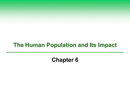 The Human Population and Its Impact Chapter 6. Core Case Study: Are There Too Many of Us? (1) Estimated 2.4 billion more people by 2050 Are there too.