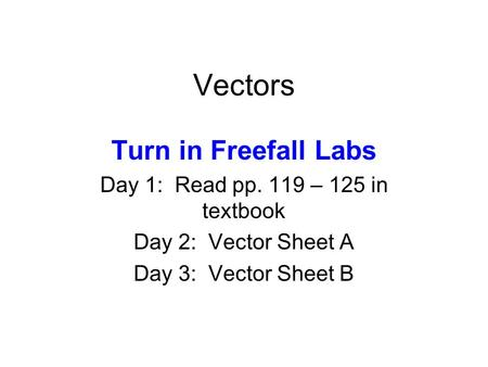 Vectors Turn in Freefall Labs Day 1: Read pp. 119 – 125 in textbook Day 2: Vector Sheet A Day 3: Vector Sheet B.