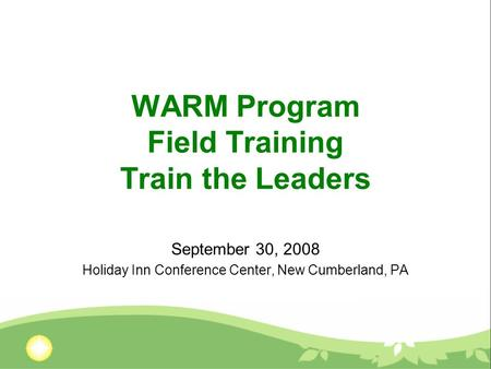 WARM Program Field Training Train the Leaders September 30, 2008 Holiday Inn Conference Center, New Cumberland, PA.