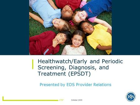 October 2009 Healthwatch/Early and Periodic Screening, Diagnosis, and Treatment (EPSDT) Presented by EDS Provider Relations.