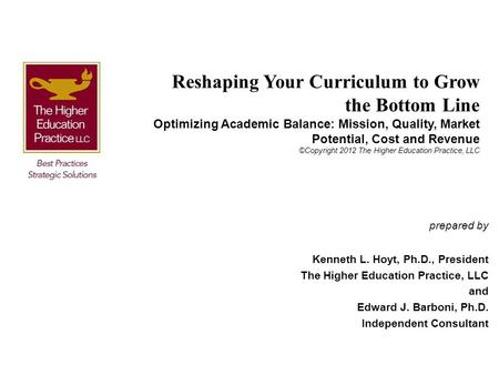 Reshaping Your Curriculum to Grow the Bottom Line Optimizing Academic Balance: Mission, Quality, Market Potential, Cost and Revenue ©Copyright 2012 The.