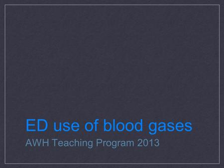 ED use of blood gases AWH Teaching Program 2013. ABG or VBG Treatment is based on clinical parameters i.e. real time observations and response to treatment.