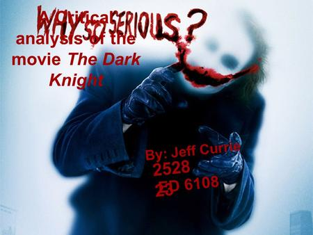 A Critical analysis of the movie The Dark Knight By: Jeff Currie 2528 23 ED 6108.