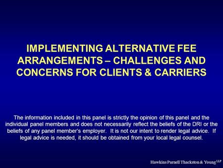 Hawkins Parnell Thackston & Young LLP IMPLEMENTING ALTERNATIVE FEE ARRANGEMENTS – CHALLENGES AND CONCERNS FOR CLIENTS & CARRIERS The information included.