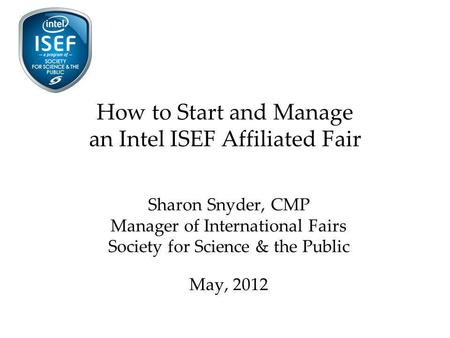 How to Start and Manage an Intel ISEF Affiliated Fair Sharon Snyder, CMP Manager of International Fairs Society for Science & the Public May, 2012.