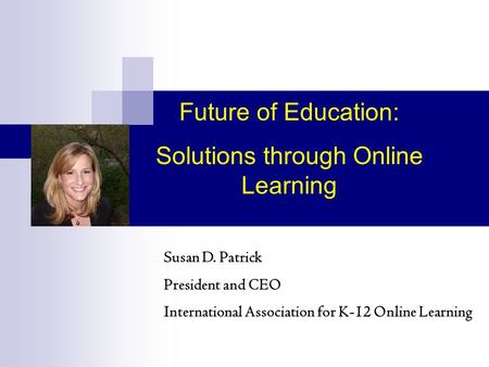 Susan D. Patrick President and CEO International Association for K-12 Online Learning Future of Education: Solutions through Online Learning.
