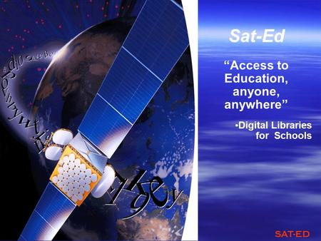 SAT-ED Sat-Ed Access to Education, anyone, anywhere Digital Libraries for Schools.