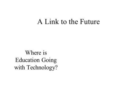 A Link to the Future Where is Education Going with Technology?