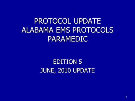 PROTOCOL UPDATE ALABAMA EMS PROTOCOLS PARAMEDIC EDITION 5 JUNE, 2010 UPDATE 1.